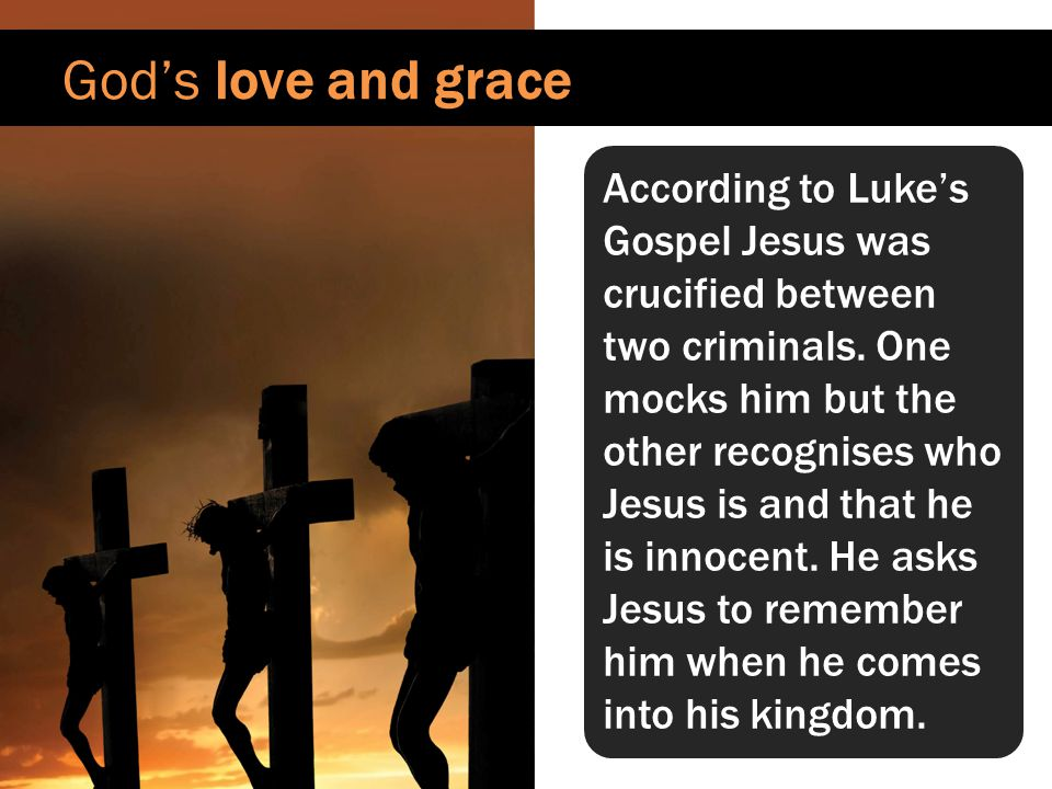God's love and grace According to Luke's Gospel Jesus was crucified between two criminals.