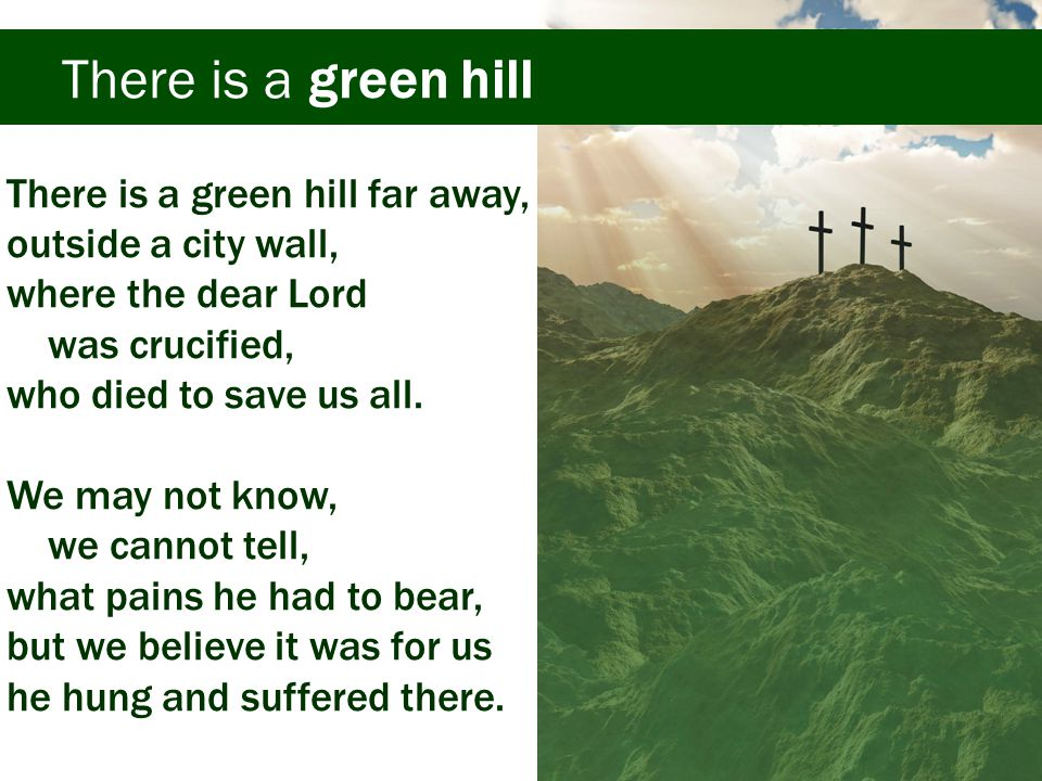 There is a green hill There is a green hill far away, outside a city wall, where the dear Lord was crucified, who died to save us all.