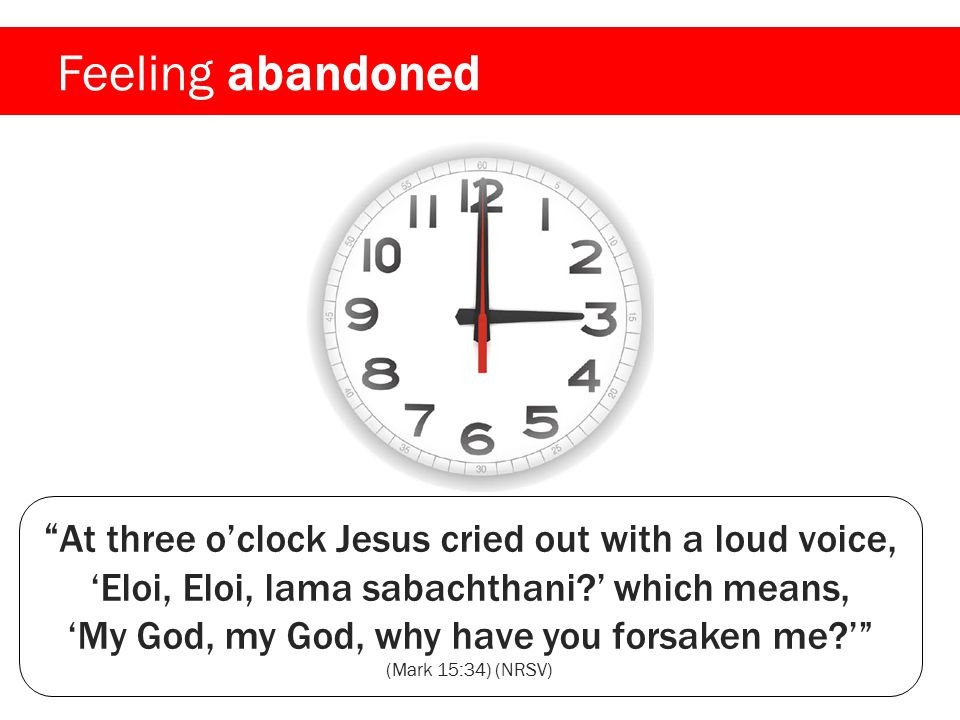 Feeling abandoned At three o'clock Jesus cried out with a loud voice, 'Eloi, Eloi, lama sabachthani?' which means, 'My God, my God, why have you forsaken me?' (Mark 15:34) (NRSV)
