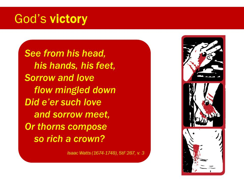 God's victory See from his head, his hands, his feet, Sorrow and love flow mingled down Did e'er such love and sorrow meet, Or thorns compose so rich a crown.