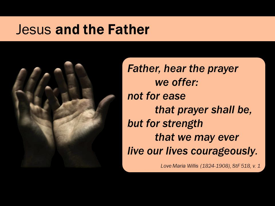 Jesus and the Father Father, hear the prayer we offer: not for ease that prayer shall be, but for strength that we may ever live our lives courageously.