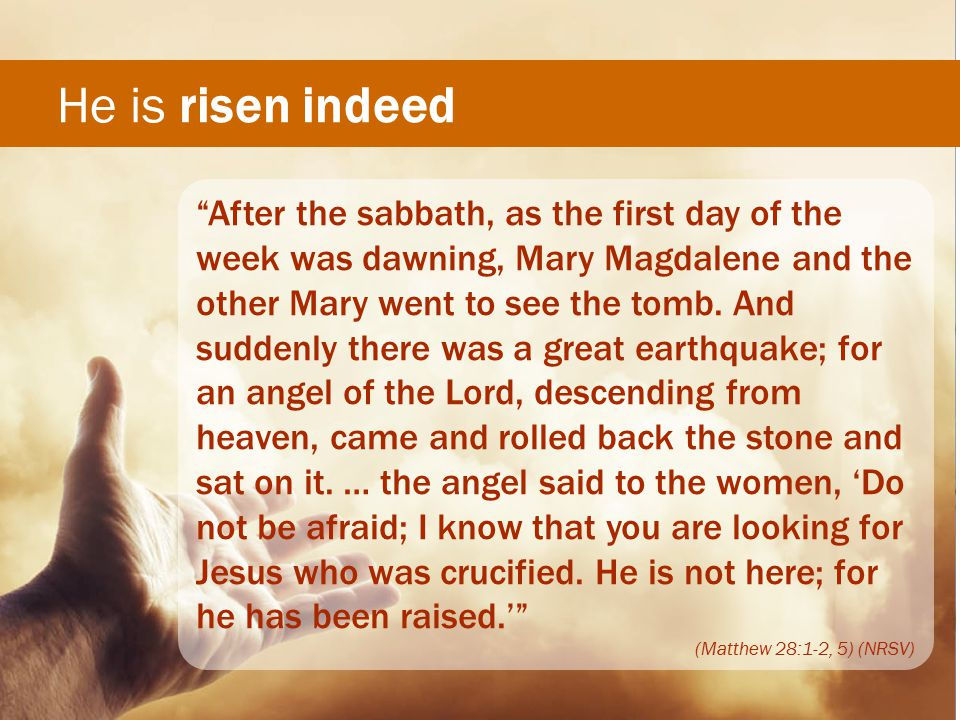 He is risen indeed After the sabbath, as the first day of the week was dawning, Mary Magdalene and the other Mary went to see the tomb.