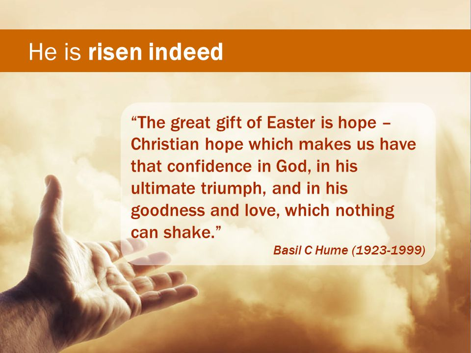 He is risen indeed The great gift of Easter is hope – Christian hope which makes us have that confidence in God, in his ultimate triumph, and in his goodness and love, which nothing can shake. Basil C Hume (1923-1999)