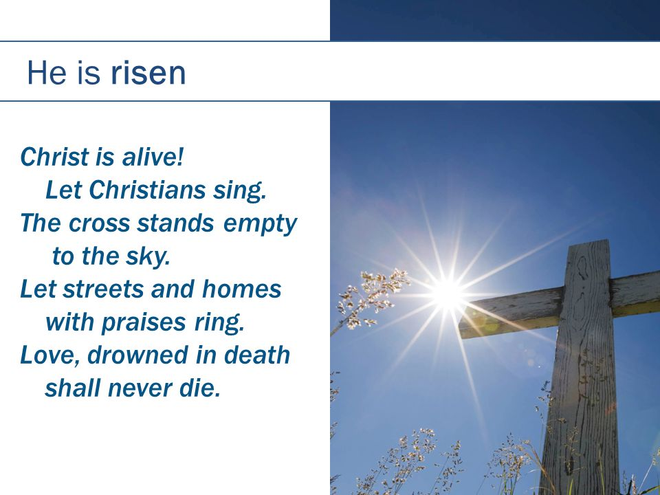 He is risen Christ is alive. Let Christians sing.