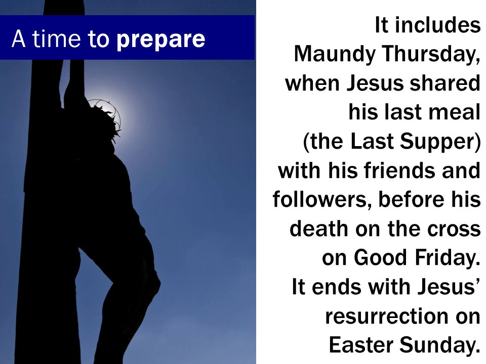 It includes Maundy Thursday, when Jesus shared his last meal (the Last Supper) with his friends and followers, before his death on the cross on Good Friday.