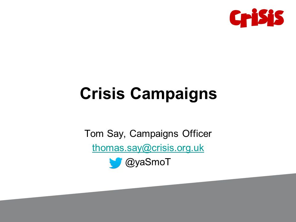 Crisis Campaigns Tom Say, Campaigns Officer thomas.say@crisis.org.uk @yaSmoT