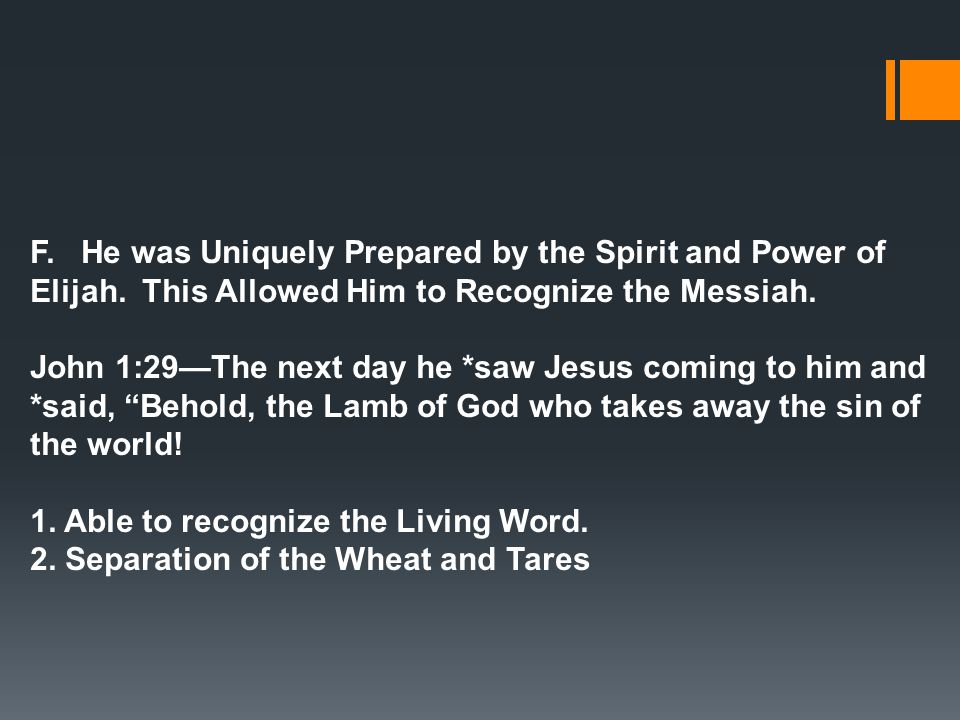 F. He was Uniquely Prepared by the Spirit and Power of Elijah. This Allowed Him to Recognize the Messiah. John 1:29—The next day he *saw Jesus coming