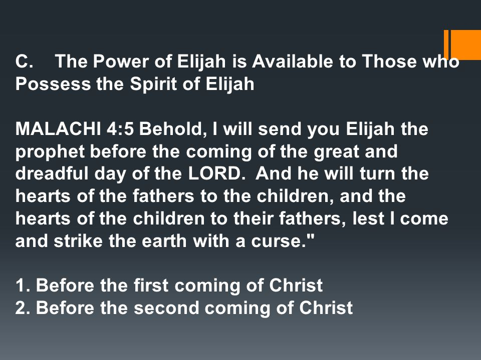 C. The Power of Elijah is Available to Those who Possess the Spirit of Elijah MALACHI 4:5 Behold, I will send you Elijah the prophet before the coming