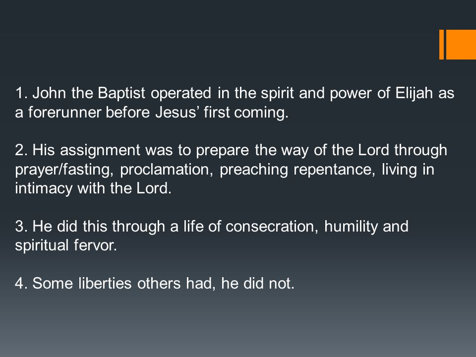 1. John the Baptist operated in the spirit and power of Elijah as a forerunner before Jesus' first coming. 2. His assignment was to prepare the way of