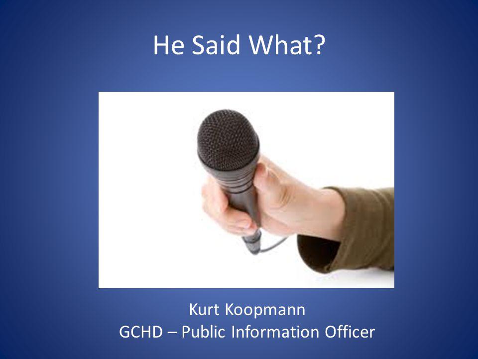 He Said What Kurt Koopmann GCHD – Public Information Officer
