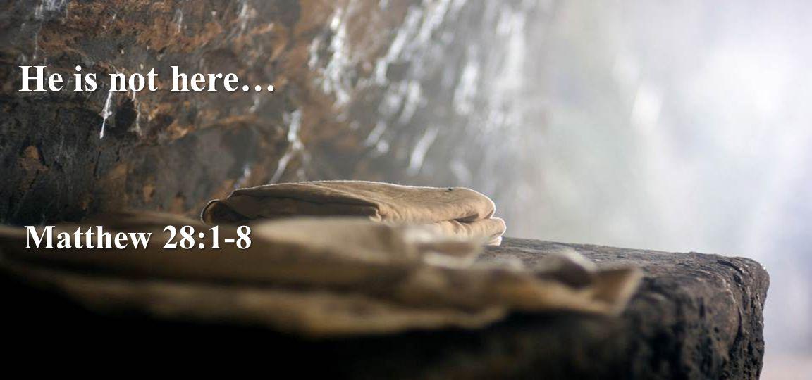 He is not here… Matthew 28:1-8