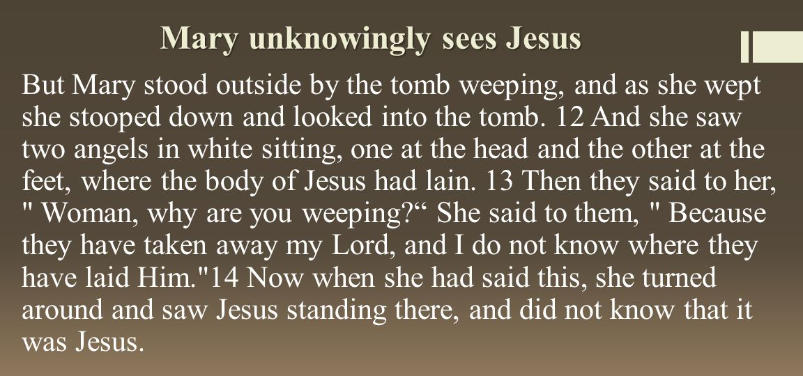 Mary unknowingly sees Jesus But Mary stood outside by the tomb weeping, and as she wept she stooped down and looked into the tomb.