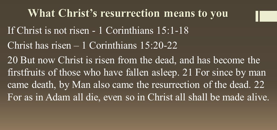 What Christ's resurrection means to you If Christ is not risen - 1 Corinthians 15:1-18 Christ has risen – 1 Corinthians 15:20-22 20 But now Christ is risen from the dead, and has become the firstfruits of those who have fallen asleep.