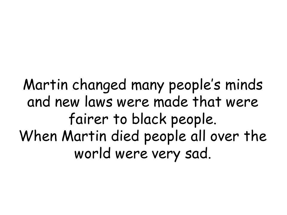 Martin changed many people's minds and new laws were made that were fairer to black people.