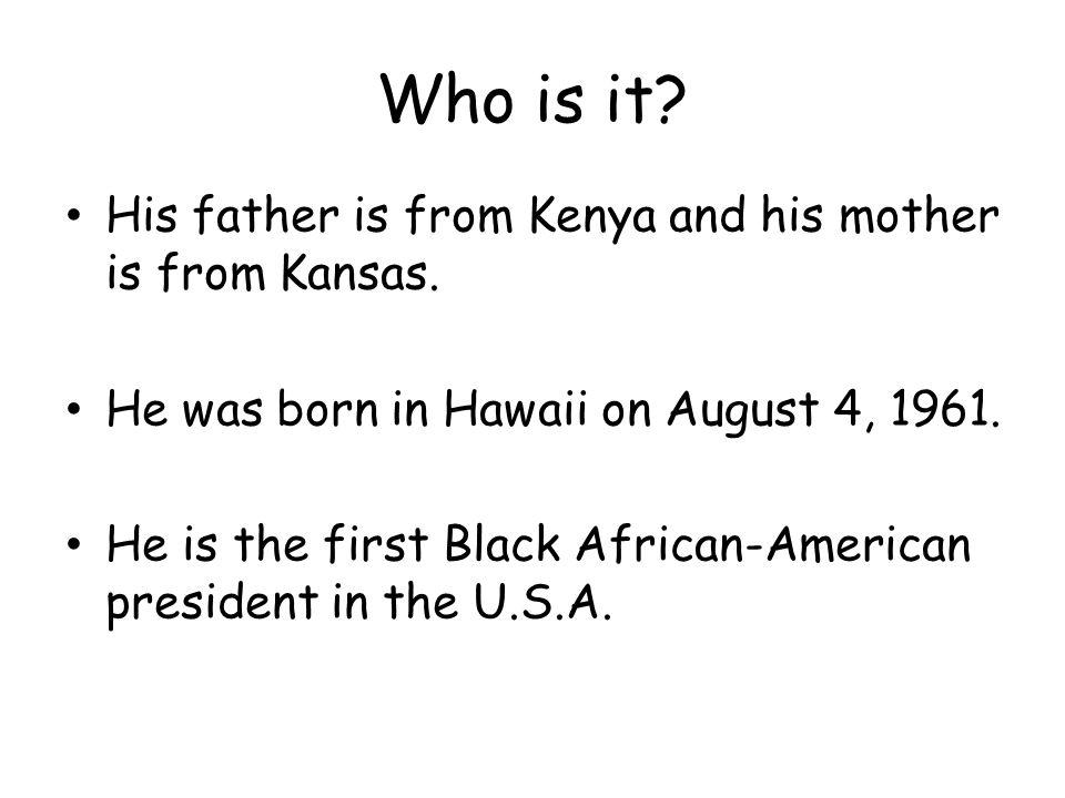 Who is it. His father is from Kenya and his mother is from Kansas.
