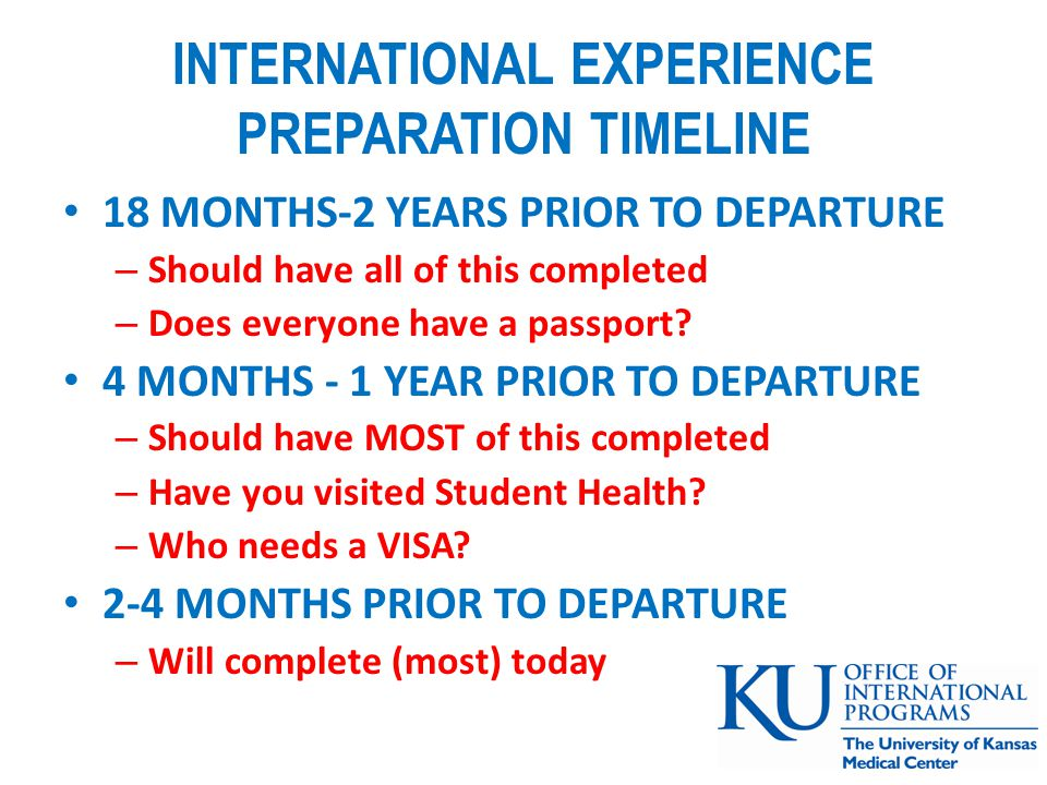 INTERNATIONAL EXPERIENCE PREPARATION TIMELINE 18 MONTHS-2 YEARS PRIOR TO DEPARTURE – Should have all of this completed – Does everyone have a passport.