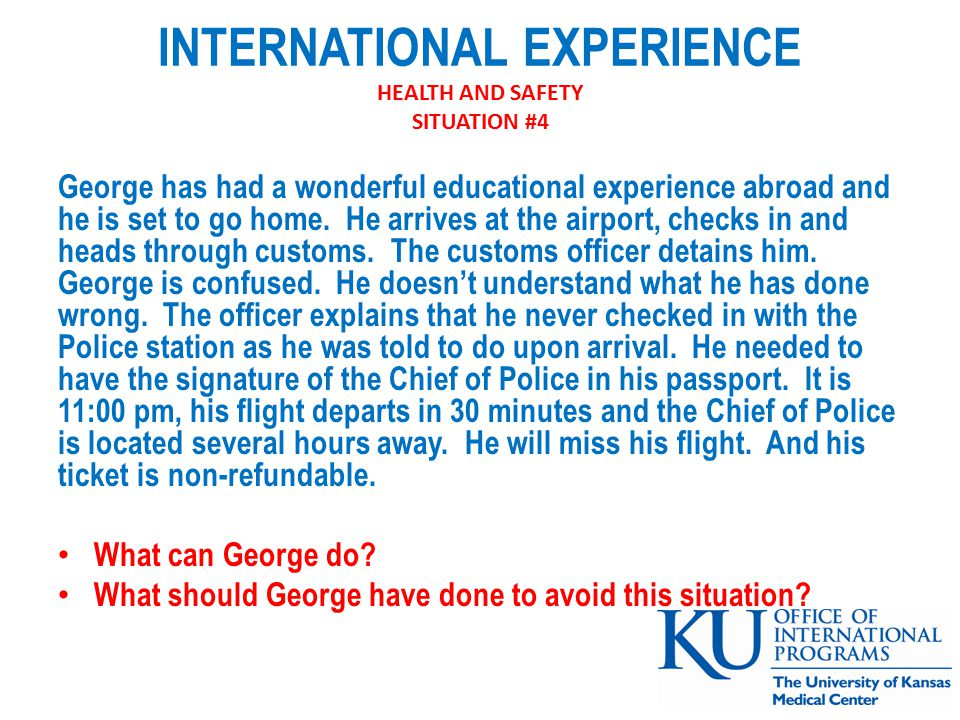 INTERNATIONAL EXPERIENCE HEALTH AND SAFETY SITUATION #4 George has had a wonderful educational experience abroad and he is set to go home.