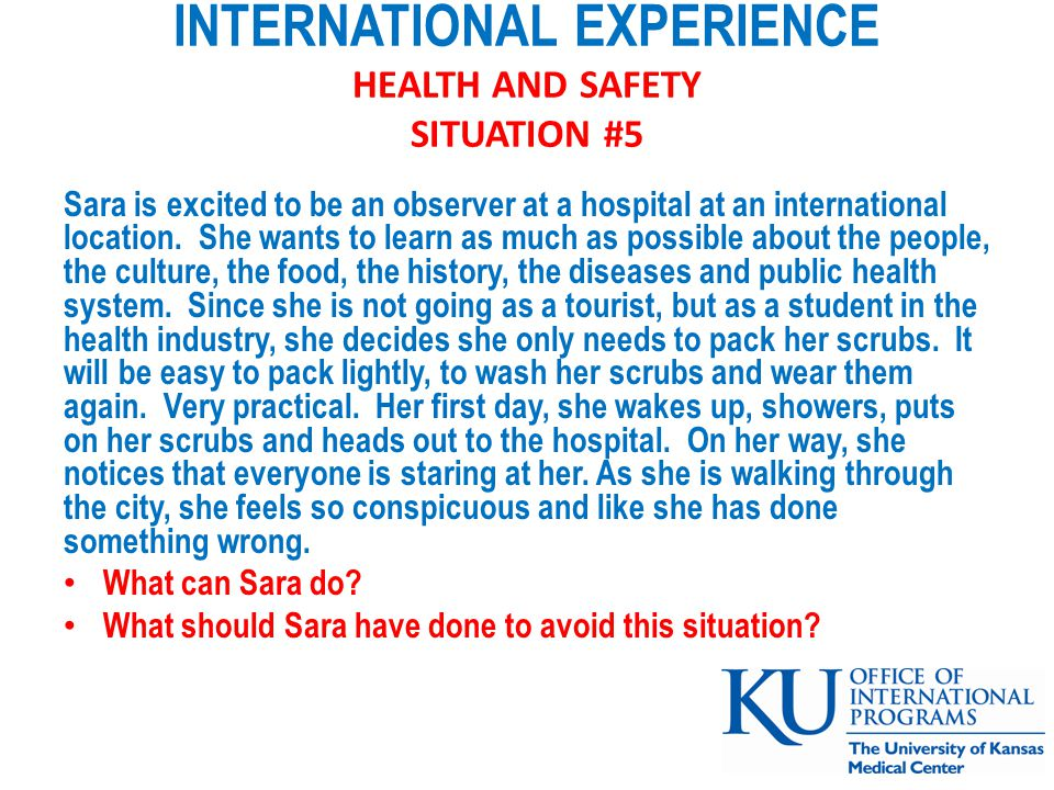 INTERNATIONAL EXPERIENCE HEALTH AND SAFETY SITUATION #5 Sara is excited to be an observer at a hospital at an international location.