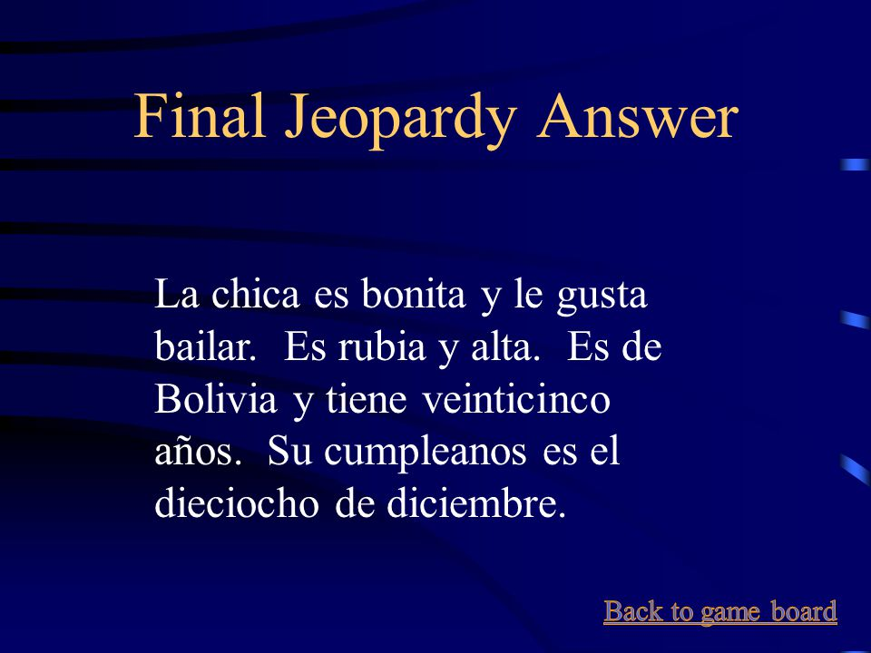 Final Jeopardy Say in Spanish: The girl is pretty and she likes to dance. She is blonde and tall. She's from Bolivia and she's 25 years old. Her birth