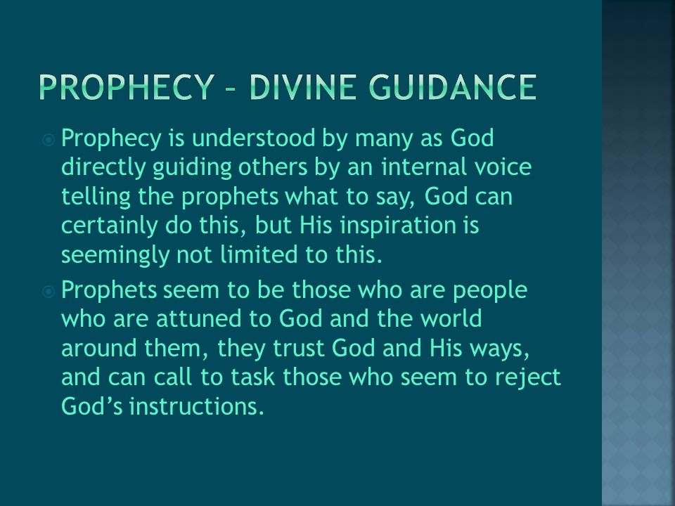  Prophecy is understood by many as God directly guiding others by an internal voice telling the prophets what to say, God can certainly do this, but His inspiration is seemingly not limited to this.