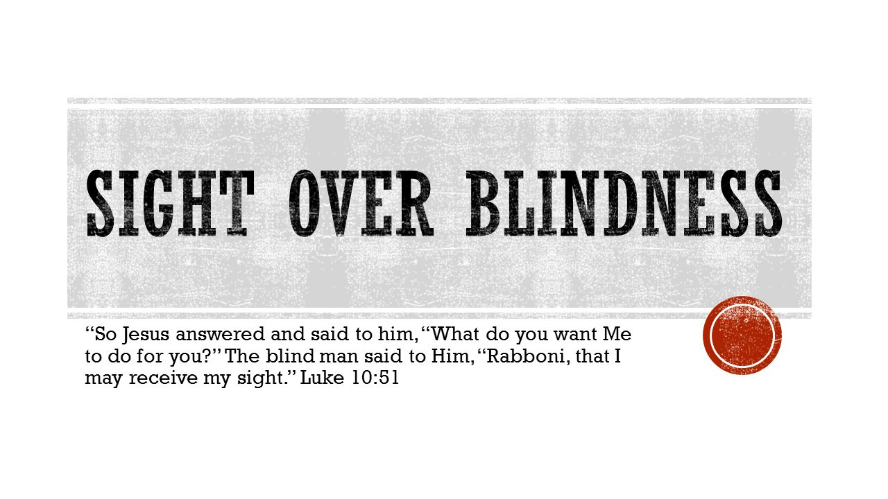 So Jesus answered and said to him, What do you want Me to do for you? The blind man said to Him, Rabboni, that I may receive my sight. Luke 10:51