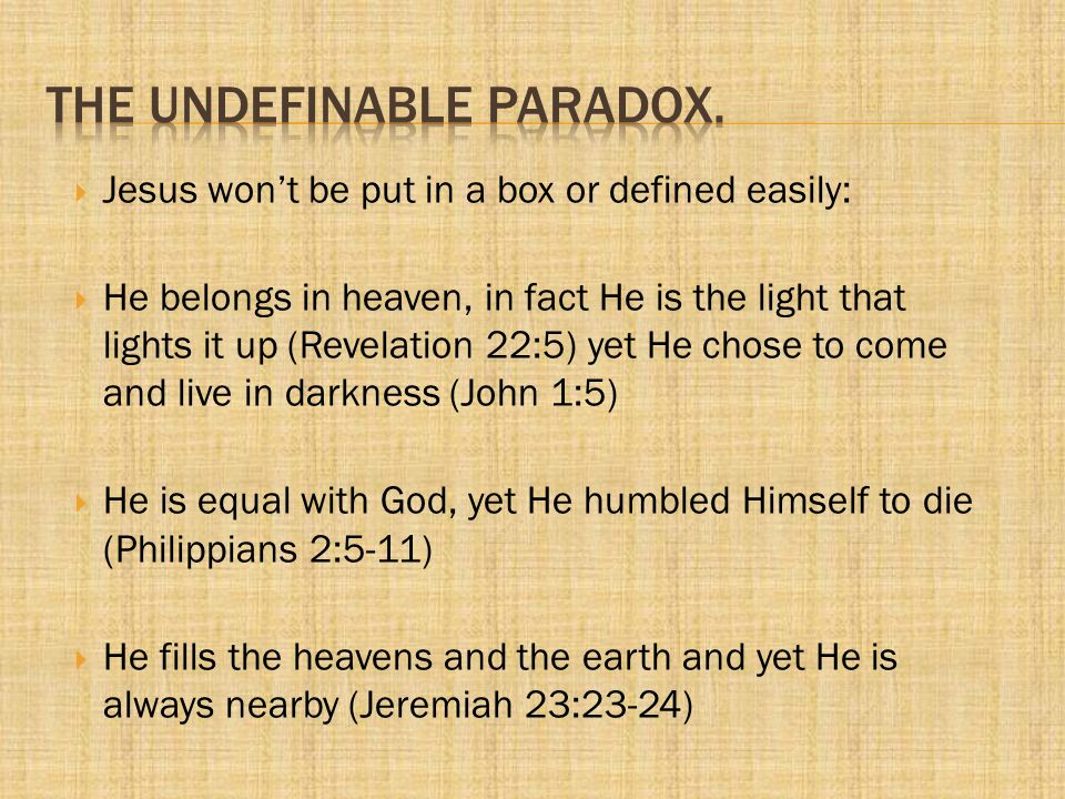 Jesus won't be put in a box or defined easily:  He is fully God and fully man (John 1:1-2,14) -All that God is, He is and yet He is fully man and knows our weakness.