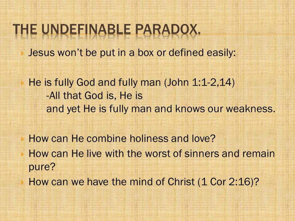  Jesus won't be put in a box or defined easily:  He is fully God and fully man (John 1:1-2,14) -All that God is, He is and yet He is fully man and k