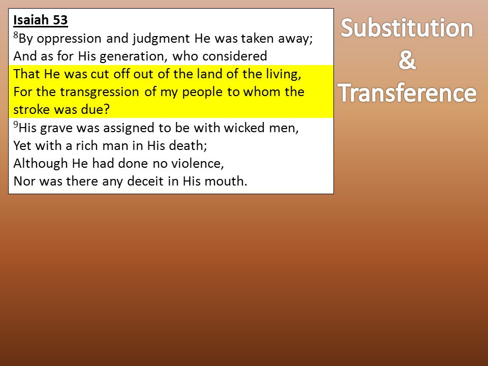 Isaiah 53 8 By oppression and judgment He was taken away; And as for His generation, who considered That He was cut off out of the land of the living, For the transgression of my people to whom the stroke was due.