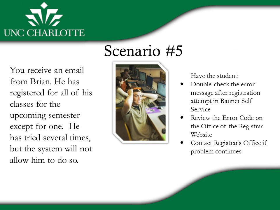 Scenario #5 Have the student:  Double-check the error message after registration attempt in Banner Self Service  Review the Error Code on the Office of the Registrar Website  Contact Registrar's Office if problem continues You receive an email from Brian.