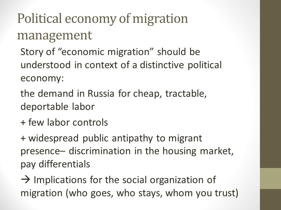 Political economy of migration management Story of economic migration should be understood in context of a distinctive political economy: the demand in Russia for cheap, tractable, deportable labor + few labor controls + widespread public antipathy to migrant presence– discrimination in the housing market, pay differentials  Implications for the social organization of migration (who goes, who stays, whom you trust)