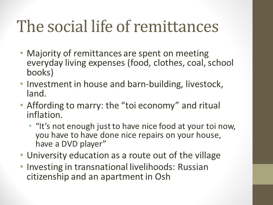 The social life of remittances Majority of remittances are spent on meeting everyday living expenses (food, clothes, coal, school books) Investment in house and barn-building, livestock, land.