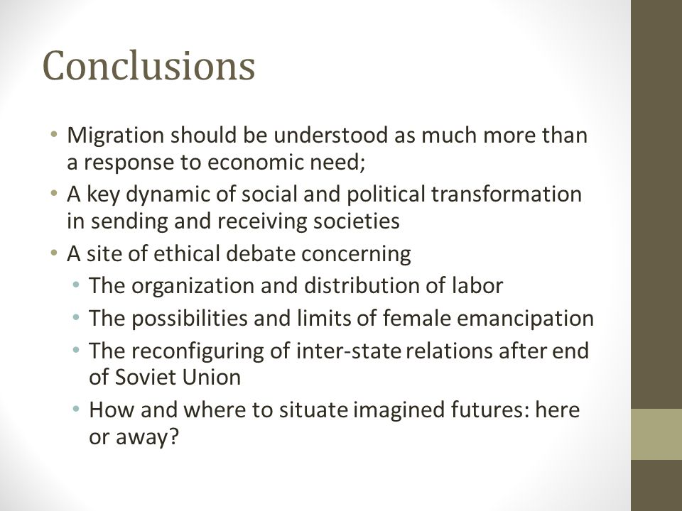 Conclusions Migration should be understood as much more than a response to economic need; A key dynamic of social and political transformation in sending and receiving societies A site of ethical debate concerning The organization and distribution of labor The possibilities and limits of female emancipation The reconfiguring of inter-state relations after end of Soviet Union How and where to situate imagined futures: here or away?