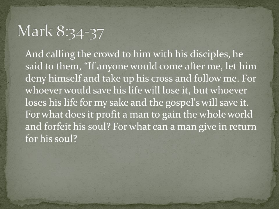 """And calling the crowd to him with his disciples, he said to them, """"If anyone would come after me, let him deny himself and take up his cross and follo"""