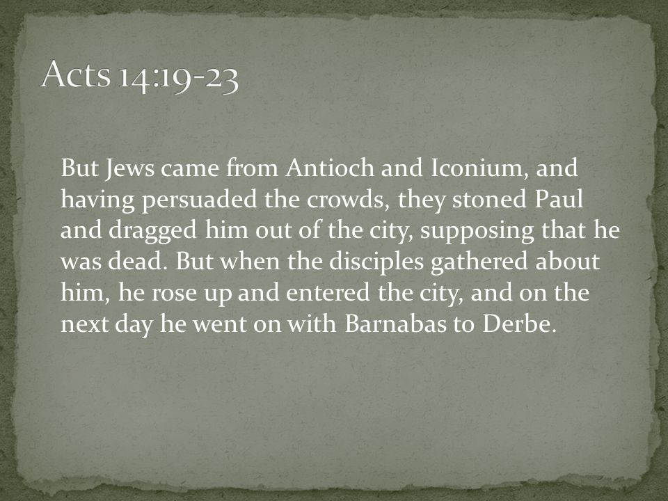 But Jews came from Antioch and Iconium, and having persuaded the crowds, they stoned Paul and dragged him out of the city, supposing that he was dead.