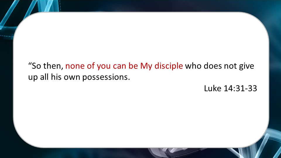 """So then, none of you can be My disciple who does not give up all his own possessions. Luke 14:31-33"