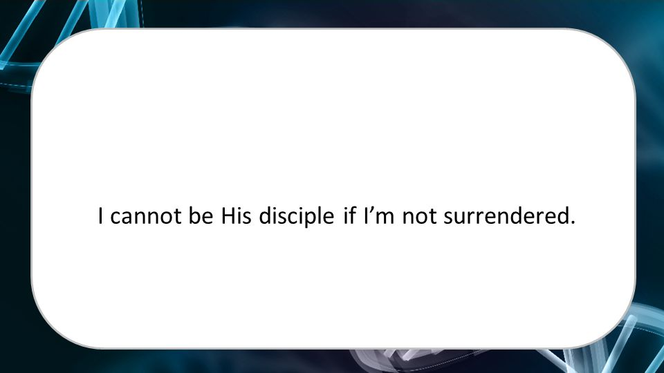 I cannot be His disciple if I'm not surrendered.