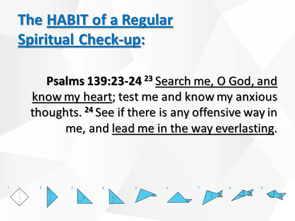 The HABIT of a Regular Spiritual Check-up: Psalms 139:23-24 23 Search me, O God, and know my heart; test me and know my anxious thoughts.