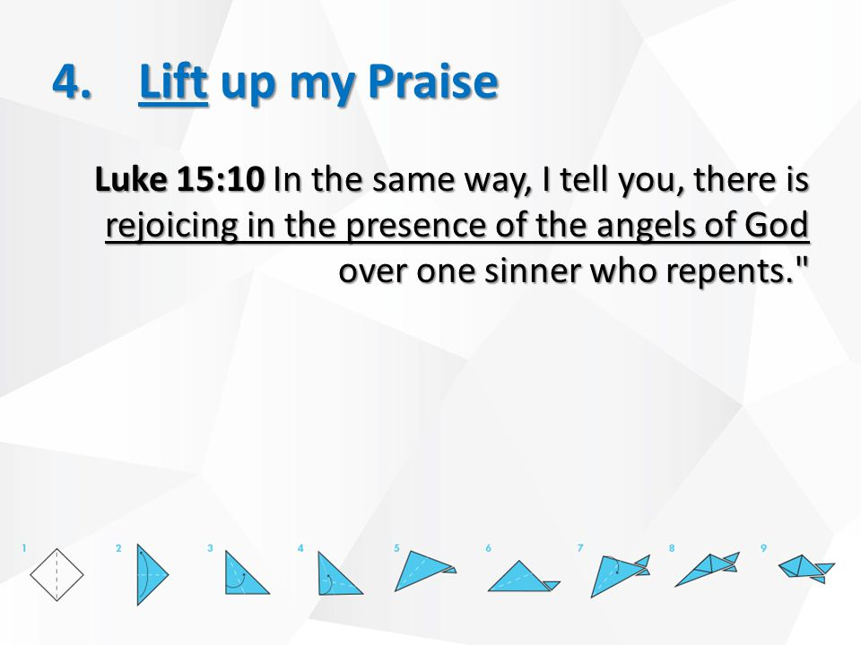 4.Lift up my Praise Luke 15:10 In the same way, I tell you, there is rejoicing in the presence of the angels of God over one sinner who repents.