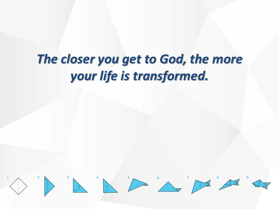 The closer you get to God, the more your life is transformed.