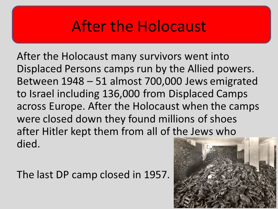 After the Holocaust After the Holocaust many survivors went into Displaced Persons camps run by the Allied powers.