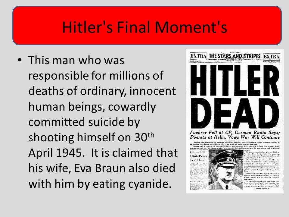 Hitler s Final Moment s This man who was responsible for millions of deaths of ordinary, innocent human beings, cowardly committed suicide by shooting himself on 30 th April 1945.
