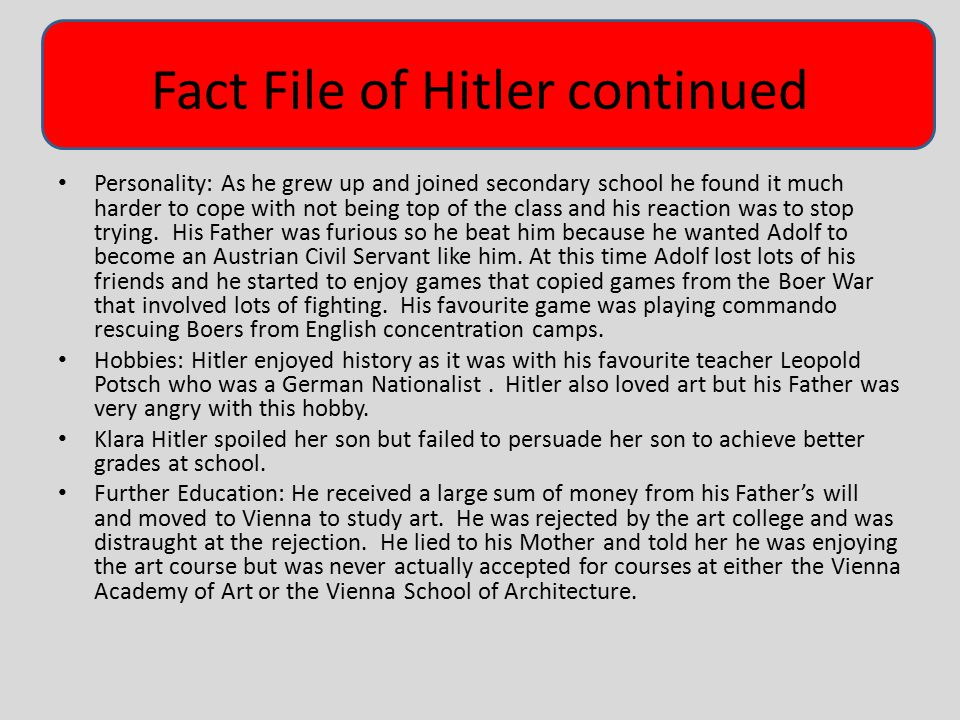 Fact File of Hitler continued Personality: As he grew up and joined secondary school he found it much harder to cope with not being top of the class a