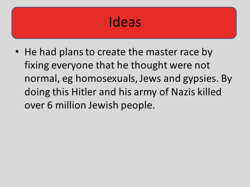 He had plans to create the master race by fixing everyone that he thought were not normal, eg homosexuals, Jews and gypsies.
