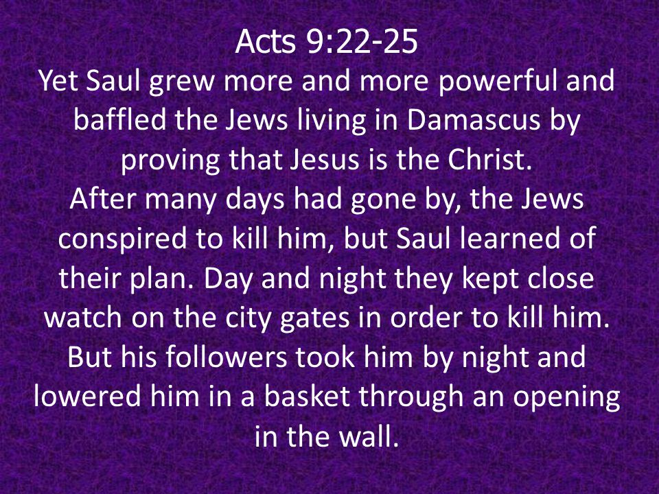 Acts 9:26-27 When he came to Jerusalem, he tried to join the disciples, but they were all afraid of him, not believing that he really was a disciple.
