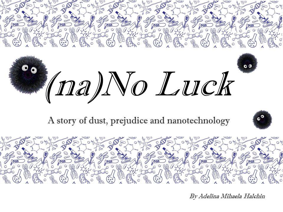(na)No Luck A story of dust, prejudice and nanotechnology By Adelina Mihaela Halchin