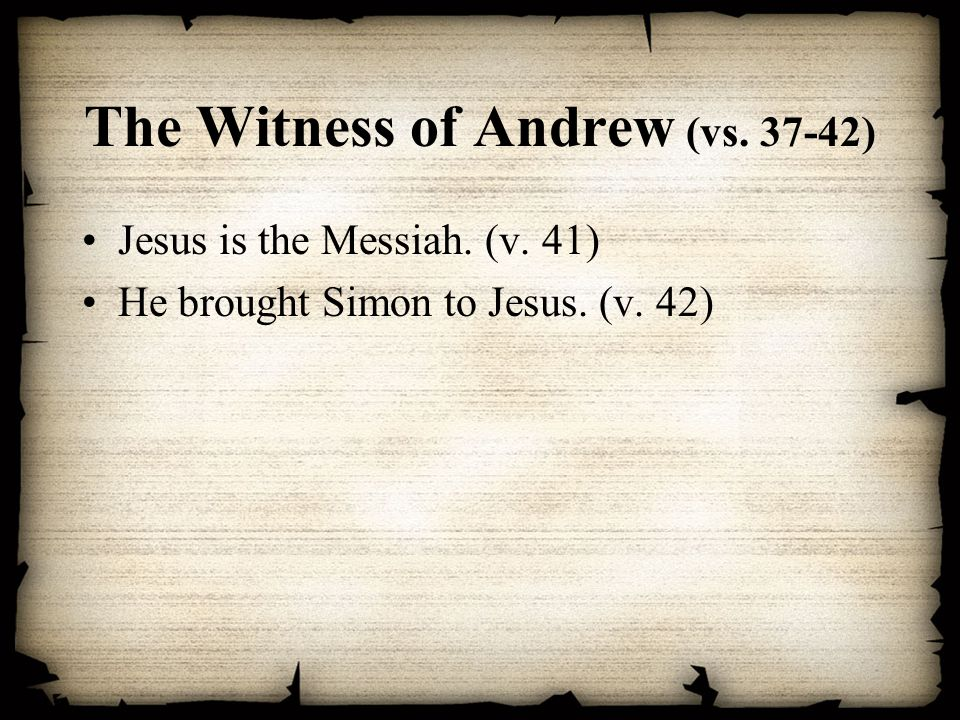 The Witness of Andrew (vs. 37-42) Jesus is the Messiah. (v. 41) He brought Simon to Jesus. (v. 42)