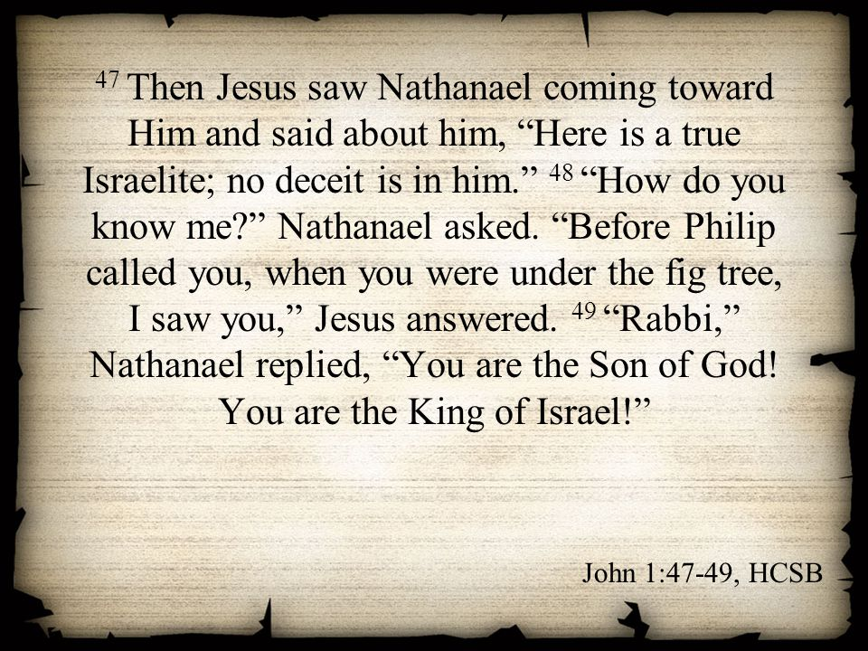 "47 Then Jesus saw Nathanael coming toward Him and said about him, ""Here is a true Israelite; no deceit is in him."" 48 ""How do you know me?"" Nathanael"