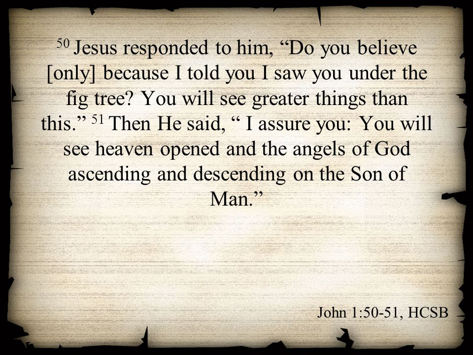 "50 Jesus responded to him, ""Do you believe [only] because I told you I saw you under the fig tree? You will see greater things than this."" 51 Then He"