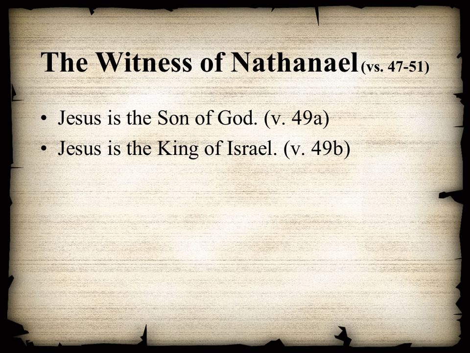 The Witness of Nathanael (vs. 47-51) Jesus is the Son of God. (v. 49a) Jesus is the King of Israel. (v. 49b)