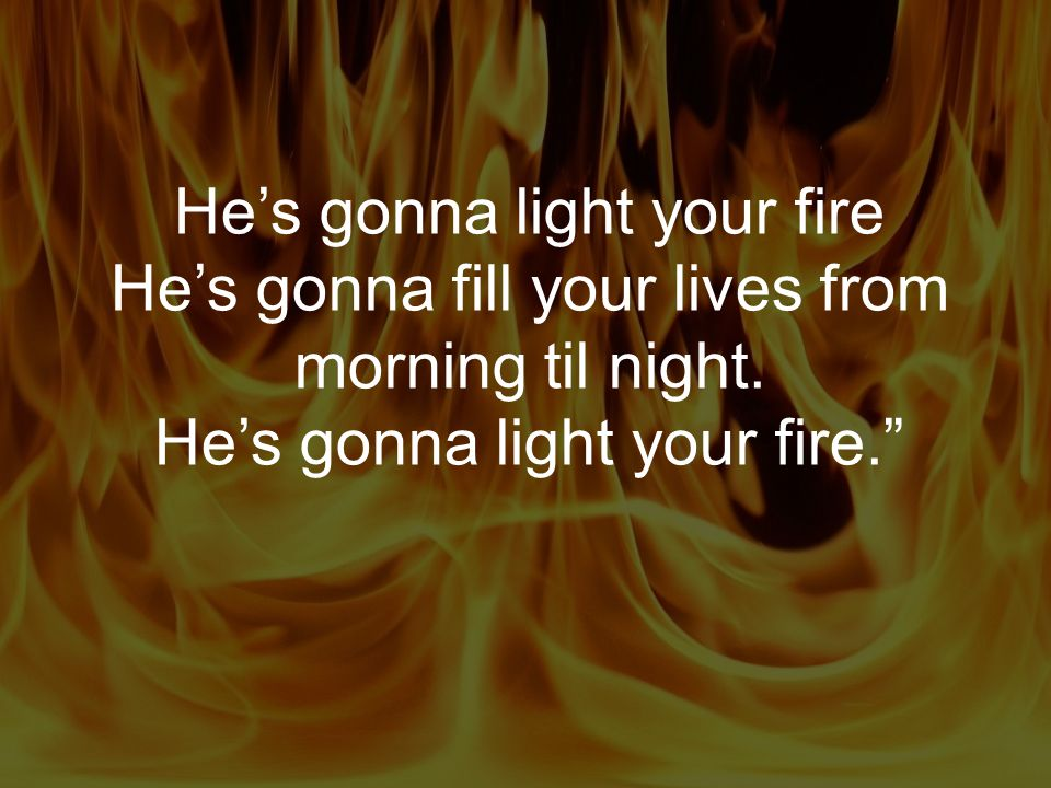He's gonna light your fire He's gonna fill your lives from morning til night. He's gonna light your fire.""